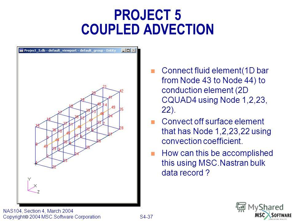 S4-37 NAS104, Section 4, March 2004 Copyright 2004 MSC.Software Corporation PROJECT 5 COUPLED ADVECTION n Connect fluid element(1D bar from Node 43 to Node 44) to conduction element (2D CQUAD4 using Node 1,2,23, 22). n Convect off surface element tha