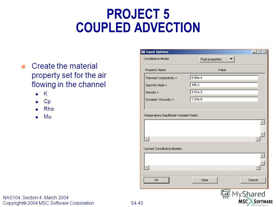 S4-45 NAS104, Section 4, March 2004 Copyright 2004 MSC.Software Corporation PROJECT 5 COUPLED ADVECTION n Create the material property set for the air flowing in the channel u K u Cp u Rho u Mu