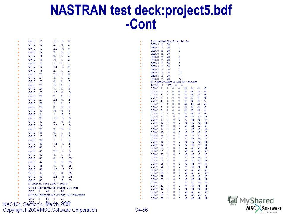 S4-56 NAS104, Section 4, March 2004 Copyright 2004 MSC.Software Corporation NASTRAN test deck:project5. bdf -Cont n GRID 11 1.5.5 0. n GRID 12 2..5 0. n GRID 13 2.5.5 0. n GRID 14 3..5 0. n GRID 15 0. 1. 0. n GRID 16.5 1. 0. n GRID 17 1. 1. 0. n GRID