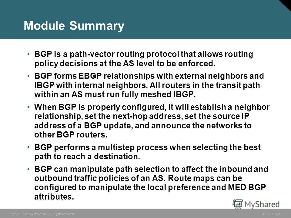 © 2006 Cisco Systems, Inc. All rights reserved. BSCI v3.06-1 Module Summary BGP is a path-vector routing protocol that allows routing policy decisions at the AS level to be enforced. BGP forms EBGP relationships with external neighbors and IBGP with