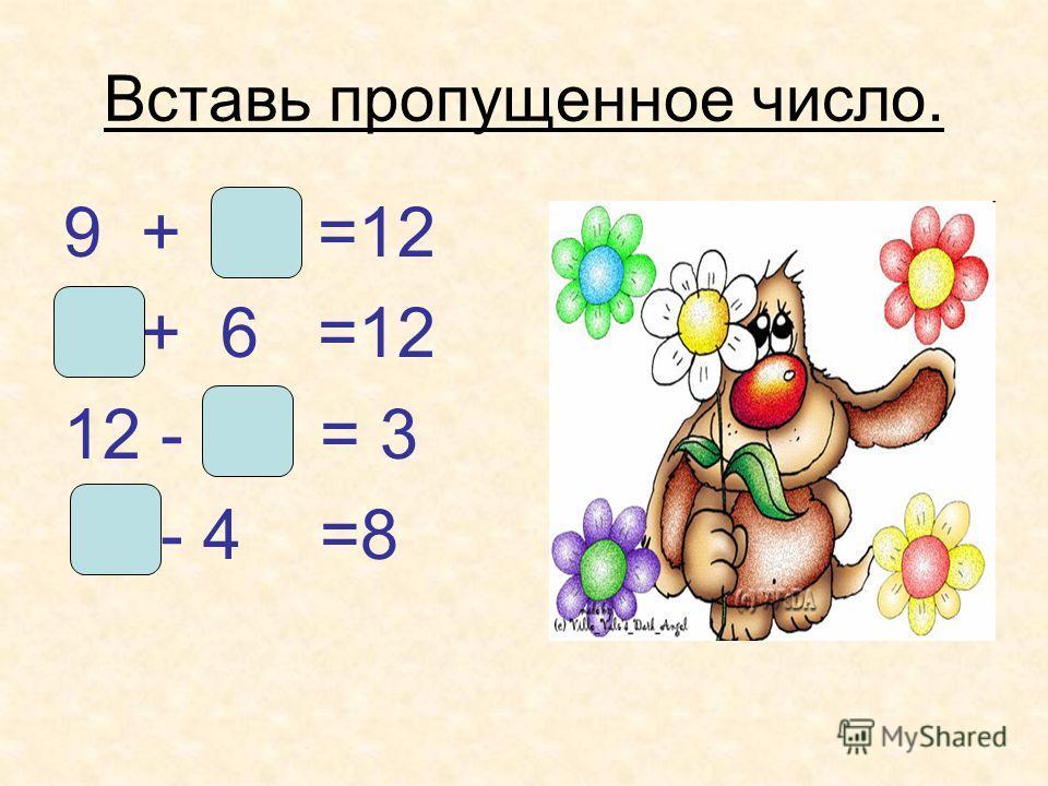 Вставь пропущенное число. 9 + 3 =12 6 + 6 =12 12 - 9 = 3 12 - 4 =8