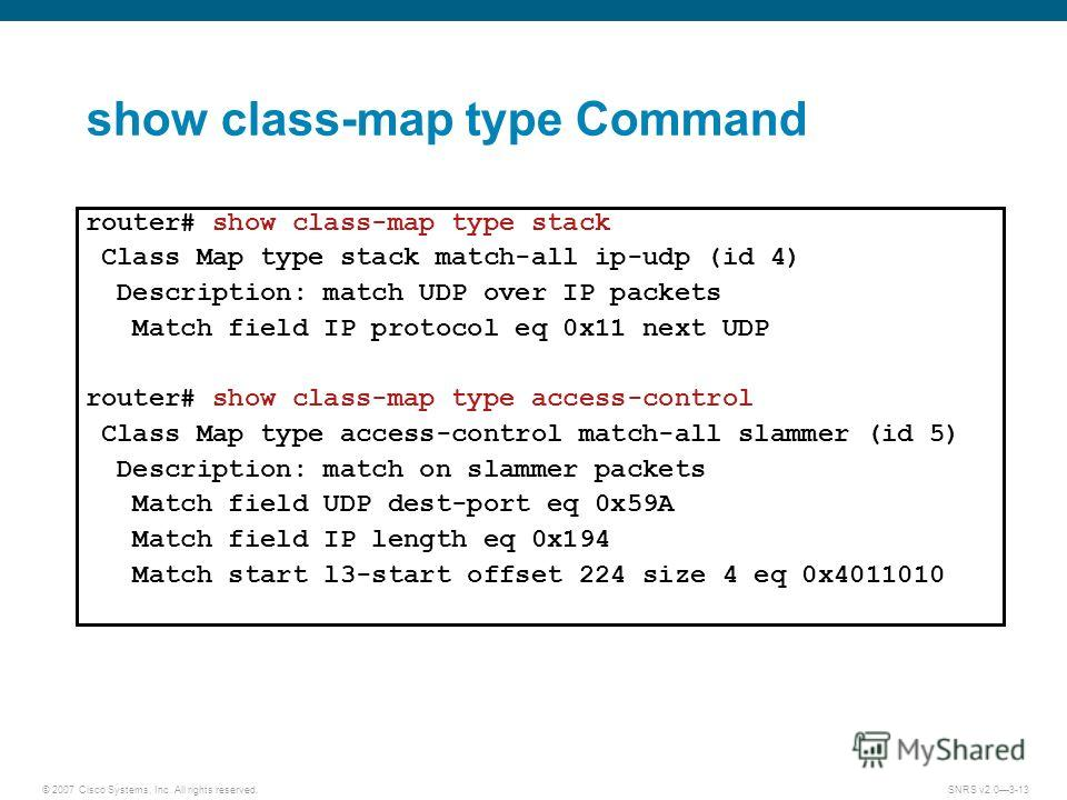 © 2007 Cisco Systems, Inc. All rights reserved.SNRS v2.03-13 show class-map type Command router# show class-map type stack Class Map type stack match-all ip-udp (id 4) Description: match UDP over IP packets Match field IP protocol eq 0x11 next UDP ro