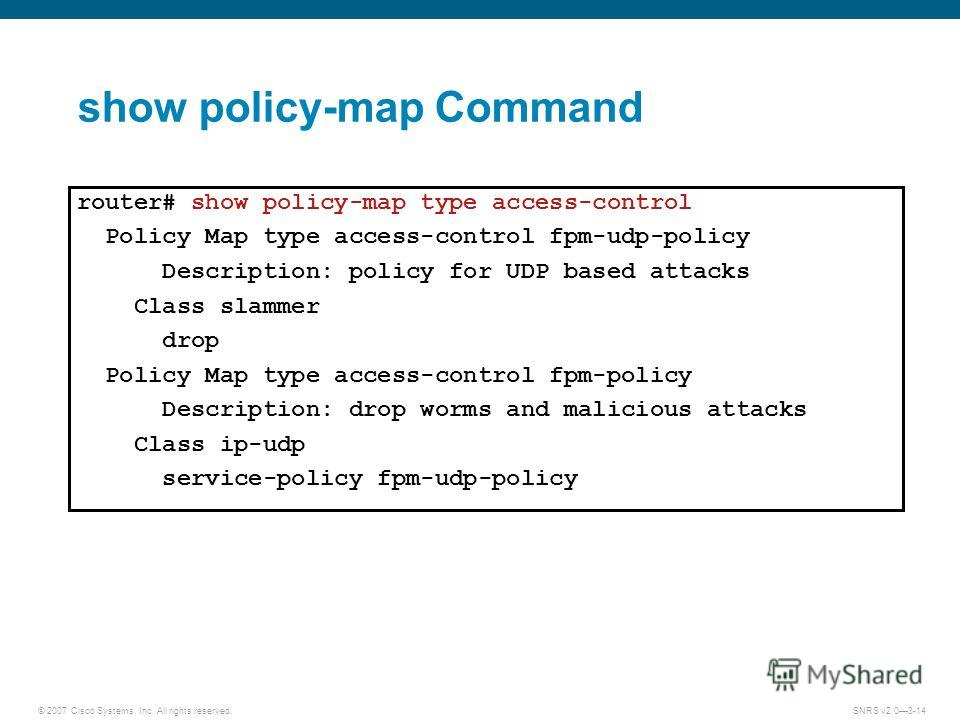 © 2007 Cisco Systems, Inc. All rights reserved.SNRS v2.03-14 show policy-map Command router# show policy-map type access-control Policy Map type access-control fpm-udp-policy Description: policy for UDP based attacks Class slammer drop Policy Map typ