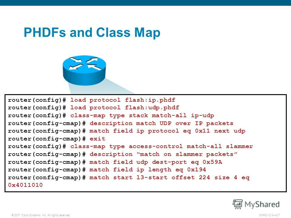 © 2007 Cisco Systems, Inc. All rights reserved.SNRS v2.03-7 PHDFs and Class Map router(config)# load protocol flash:ip.phdf router(config)# load protocol flash:udp.phdf router(config)# class-map type stack match-all ip-udp router(config-cmap)# descri