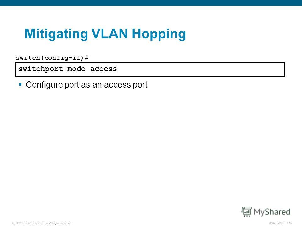 © 2007 Cisco Systems, Inc. All rights reserved.SNRS v2.01-15 Mitigating VLAN Hopping switchport mode access switch(config-if)# Configure port as an access port