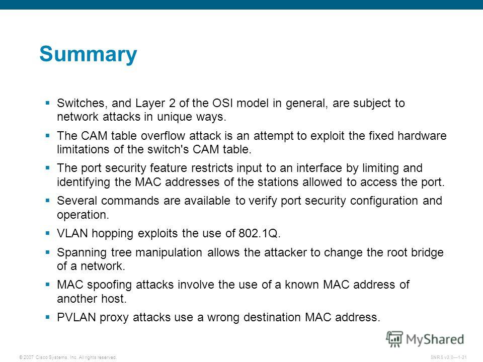 © 2007 Cisco Systems, Inc. All rights reserved.SNRS v2.01-21 Summary Switches, and Layer 2 of the OSI model in general, are subject to network attacks in unique ways. The CAM table overflow attack is an attempt to exploit the fixed hardware limitatio