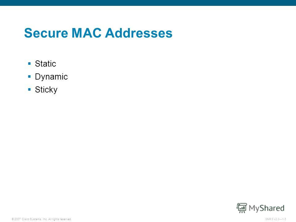 © 2007 Cisco Systems, Inc. All rights reserved.SNRS v2.01-5 Secure MAC Addresses Static Dynamic Sticky