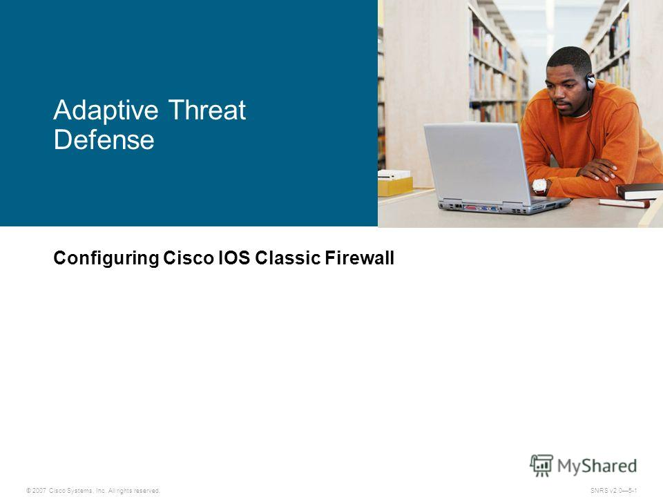 © 2007 Cisco Systems, Inc. All rights reserved.SNRS v2.05-1 Adaptive Threat Defense Configuring Cisco IOS Classic Firewall
