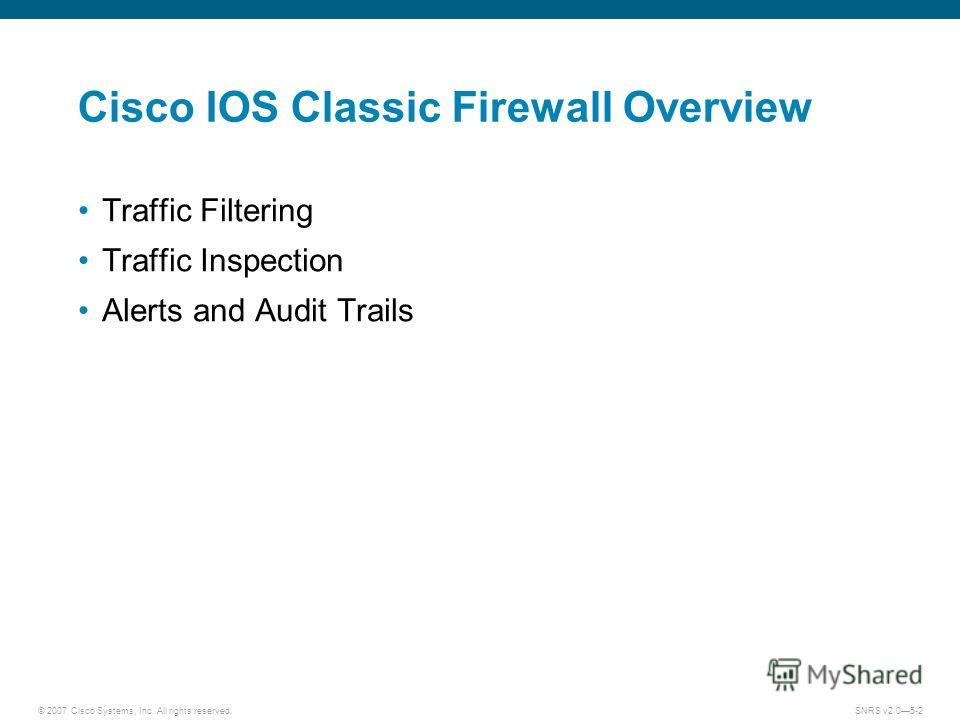 © 2007 Cisco Systems, Inc. All rights reserved.SNRS v2.05-2 Cisco IOS Classic Firewall Overview Traffic Filtering Traffic Inspection Alerts and Audit Trails