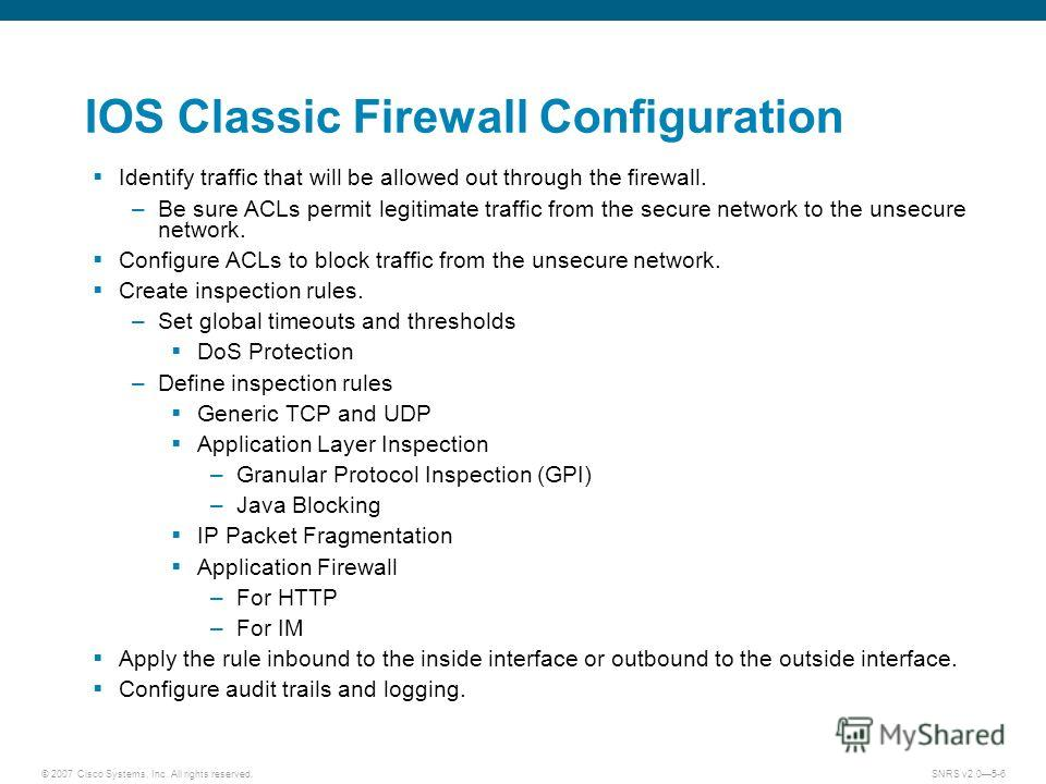 © 2007 Cisco Systems, Inc. All rights reserved.SNRS v2.05-6 IOS Classic Firewall Configuration Identify traffic that will be allowed out through the firewall. –Be sure ACLs permit legitimate traffic from the secure network to the unsecure network. Co