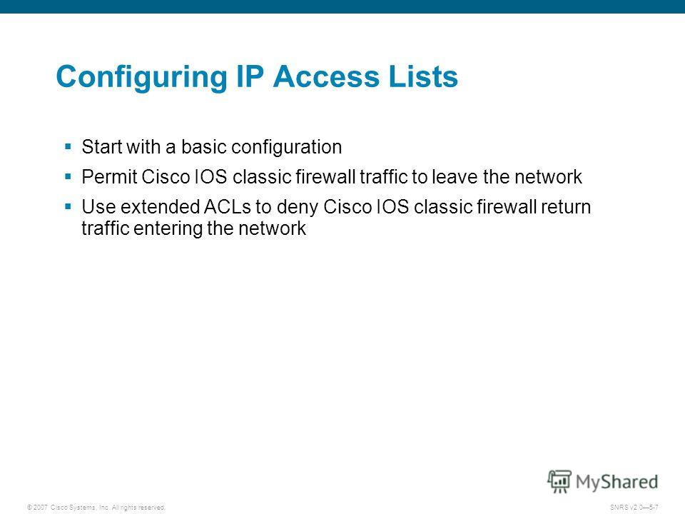 © 2007 Cisco Systems, Inc. All rights reserved.SNRS v2.05-7 Configuring IP Access Lists Start with a basic configuration Permit Cisco IOS classic firewall traffic to leave the network Use extended ACLs to deny Cisco IOS classic firewall return traffi