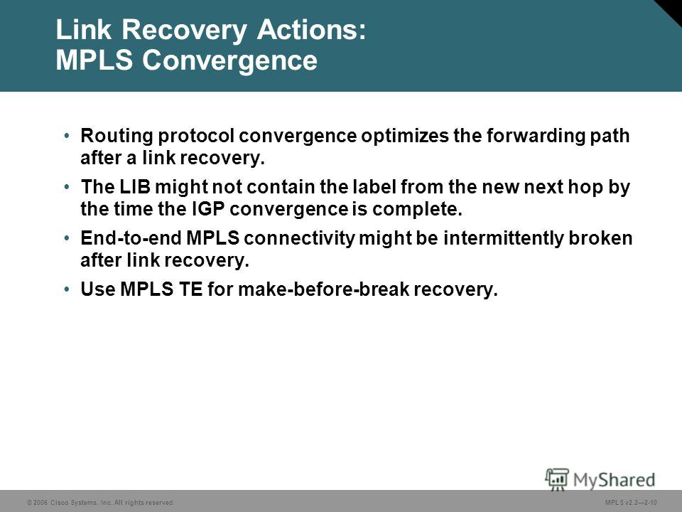 © 2006 Cisco Systems, Inc. All rights reserved. MPLS v2.22-10 Link Recovery Actions: MPLS Convergence Routing protocol convergence optimizes the forwarding path after a link recovery. The LIB might not contain the label from the new next hop by the t