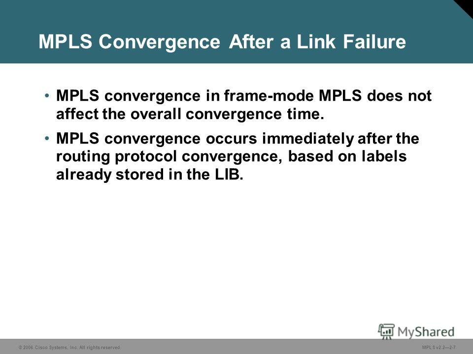 © 2006 Cisco Systems, Inc. All rights reserved. MPLS v2.22-7 MPLS Convergence After a Link Failure MPLS convergence in frame-mode MPLS does not affect the overall convergence time. MPLS convergence occurs immediately after the routing protocol conver