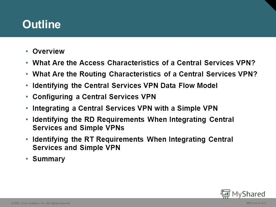 © 2006 Cisco Systems, Inc. All rights reserved. MPLS v2.26-2 Outline Overview What Are the Access Characteristics of a Central Services VPN? What Are the Routing Characteristics of a Central Services VPN? Identifying the Central Services VPN Data Flo