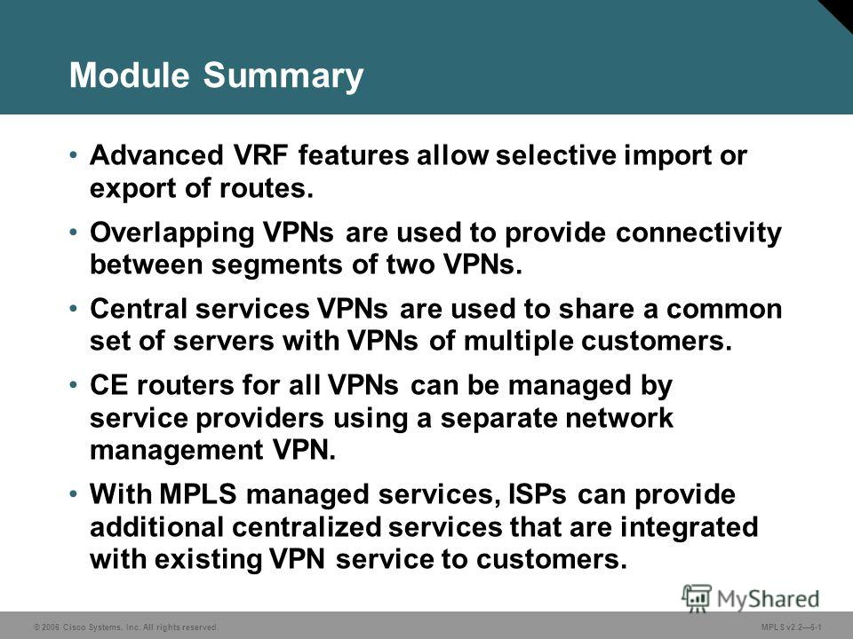© 2006 Cisco Systems, Inc. All rights reserved. MPLS v2.26-1 Module Summary Advanced VRF features allow selective import or export of routes. Overlapping VPNs are used to provide connectivity between segments of two VPNs. Central services VPNs are us
