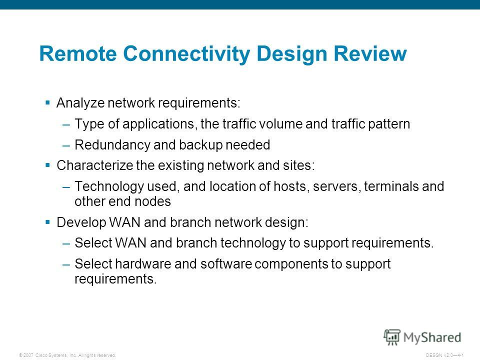 © 2007 Cisco Systems, Inc. All rights reserved.DESGN v2.04-1 Remote Connectivity Design Review Analyze network requirements: –Type of applications, the traffic volume and traffic pattern –Redundancy and backup needed Characterize the existing network