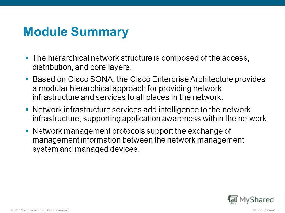 © 2007 Cisco Systems, Inc. All rights reserved.DESGN v2.02-1 Module Summary The hierarchical network structure is composed of the access, distribution, and core layers. Based on Cisco SONA, the Cisco Enterprise Architecture provides a modular hierarc