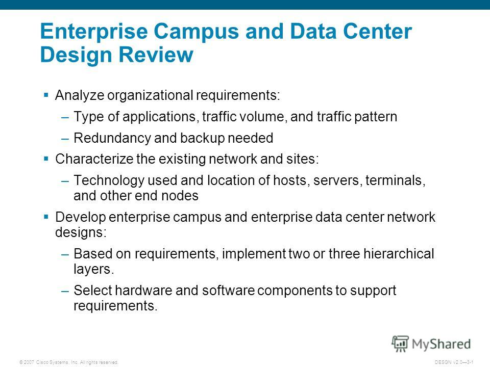 © 2007 Cisco Systems, Inc. All rights reserved.DESGN v2.03-1 Enterprise Campus and Data Center Design Review Analyze organizational requirements: –Type of applications, traffic volume, and traffic pattern –Redundancy and backup needed Characterize th