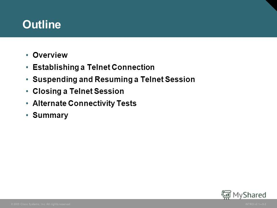 © 2005 Cisco Systems, Inc. All rights reserved.INTRO v2.19-2 Outline Overview Establishing a Telnet Connection Suspending and Resuming a Telnet Session Closing a Telnet Session Alternate Connectivity Tests Summary