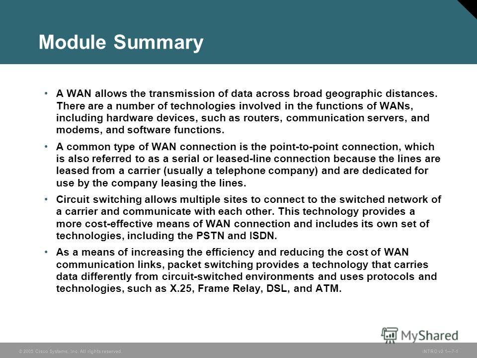 © 2005 Cisco Systems, Inc. All rights reserved.INTRO v2.17-1 Module Summary A WAN allows the transmission of data across broad geographic distances. There are a number of technologies involved in the functions of WANs, including hardware devices, suc