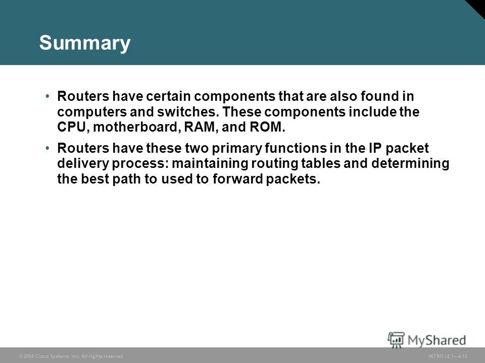 © 2005 Cisco Systems, Inc. All rights reserved.INTRO v2.14-12 Summary Routers have certain components that are also found in computers and switches. These components include the CPU, motherboard, RAM, and ROM. Routers have these two primary functions