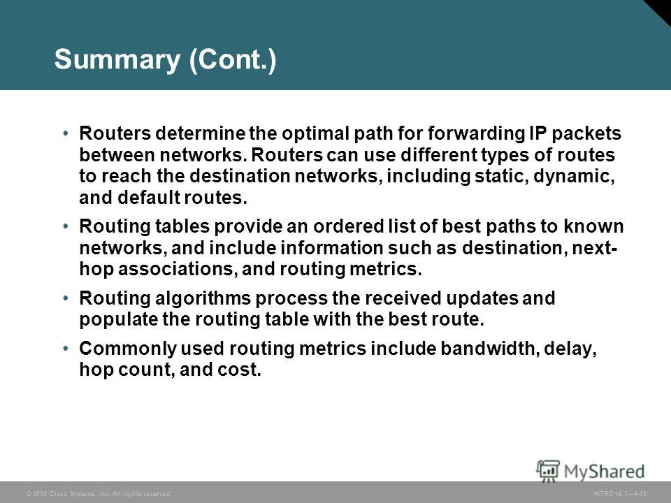 © 2005 Cisco Systems, Inc. All rights reserved.INTRO v2.14-13 Summary (Cont.) Routers determine the optimal path for forwarding IP packets between networks. Routers can use different types of routes to reach the destination networks, including static