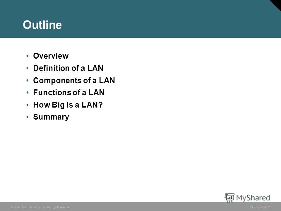 © 2005 Cisco Systems, Inc. All rights reserved.INTRO v2.12-2 Outline Overview Definition of a LAN Components of a LAN Functions of a LAN How Big Is a LAN? Summary