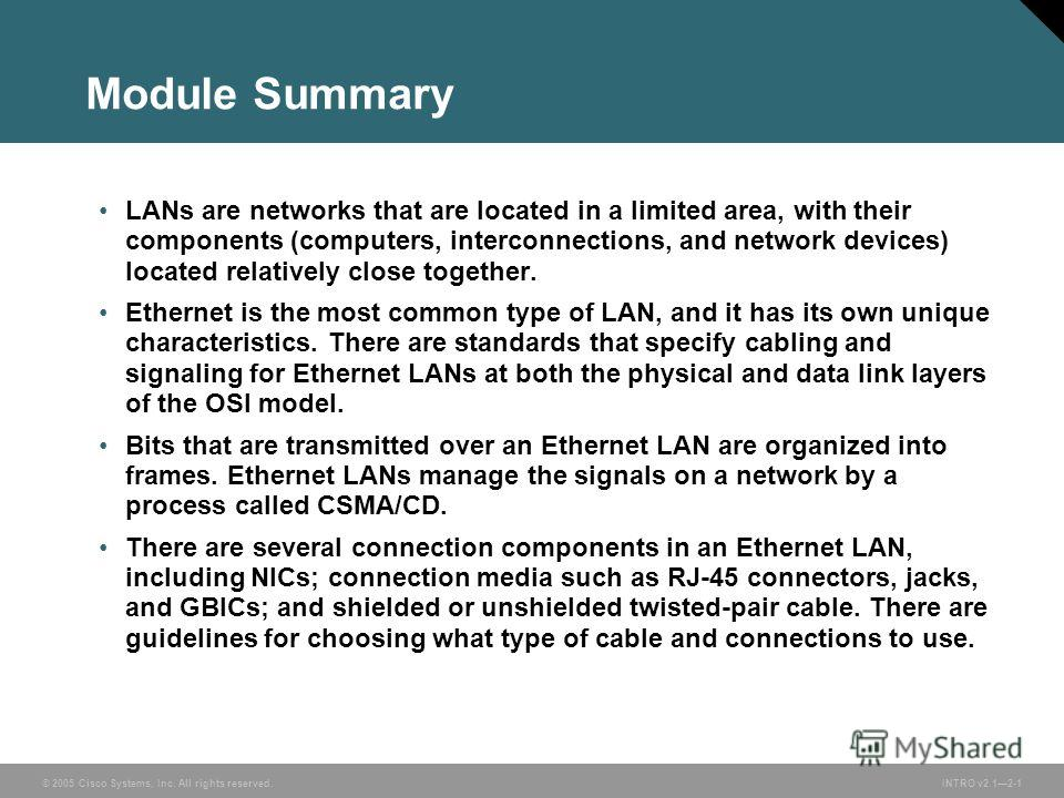 © 2005 Cisco Systems, Inc. All rights reserved.INTRO v2.12-1 Module Summary LANs are networks that are located in a limited area, with their components (computers, interconnections, and network devices) located relatively close together. Ethernet is