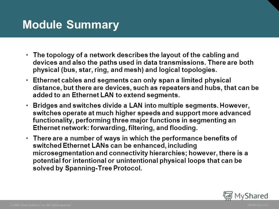 © 2005 Cisco Systems, Inc. All rights reserved. INTRO v2.13-1 Module Summary The topology of a network describes the layout of the cabling and devices and also the paths used in data transmissions. There are both physical (bus, star, ring, and mesh)