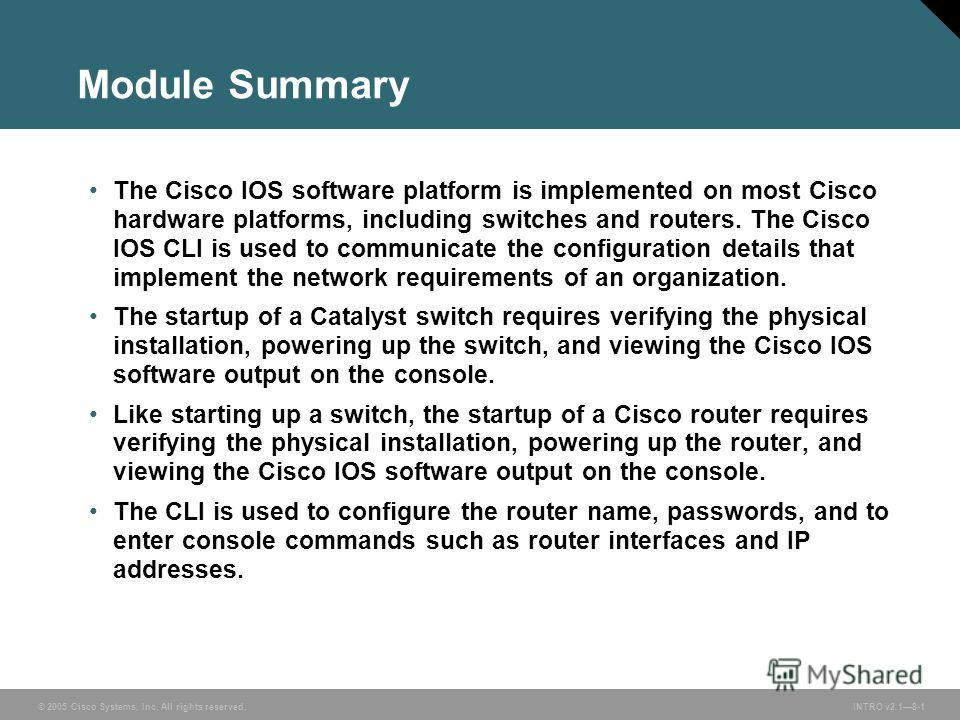 © 2005 Cisco Systems, Inc. All rights reserved. INTRO v2.18-1 Module Summary The Cisco IOS software platform is implemented on most Cisco hardware platforms, including switches and routers. The Cisco IOS CLI is used to communicate the configuration d