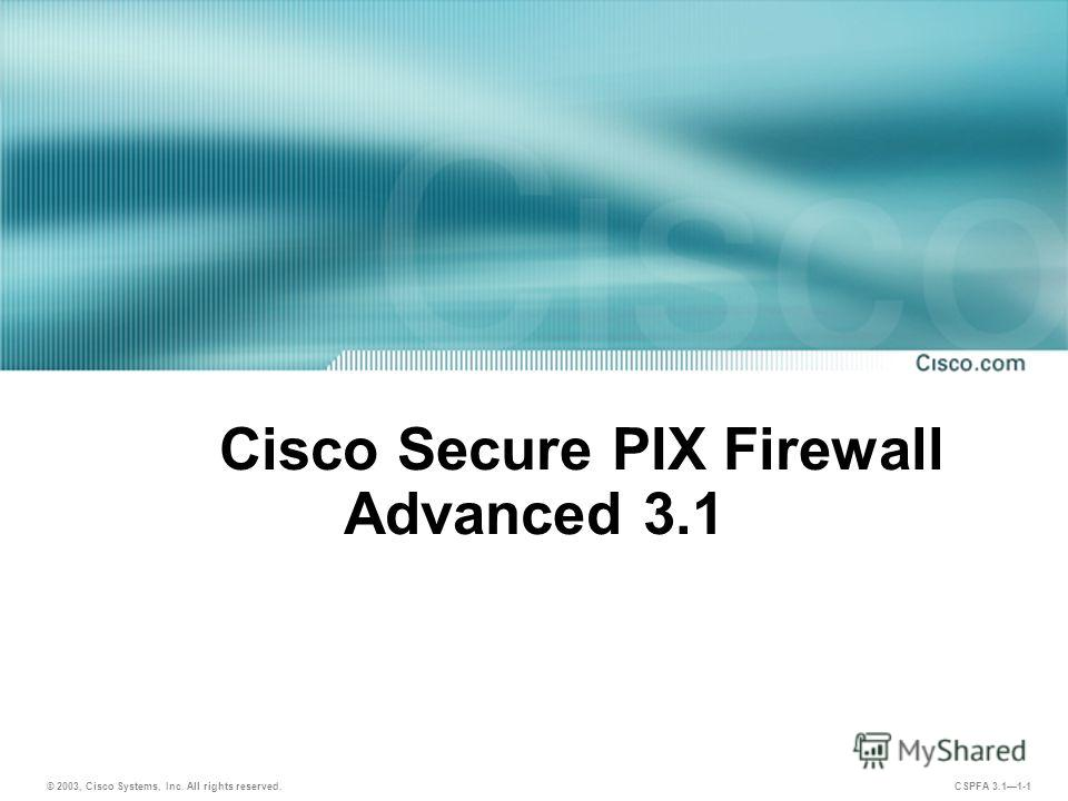 © 2003, Cisco Systems, Inc. All rights reserved. CSPFA 3.11-1 Cisco Secure PIX Firewall Advanced 3.1