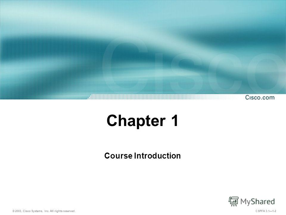 © 2003, Cisco Systems, Inc. All rights reserved. CSPFA 3.11-2 Chapter 1 Course Introduction