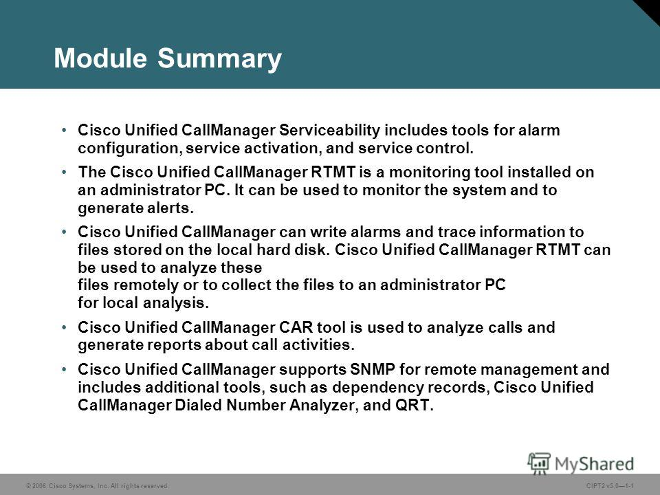 © 2006 Cisco Systems, Inc. All rights reserved.CIPT2 v5.01-1 Module Summary Cisco Unified CallManager Serviceability includes tools for alarm configuration, service activation, and service control. The Cisco Unified CallManager RTMT is a monitoring t