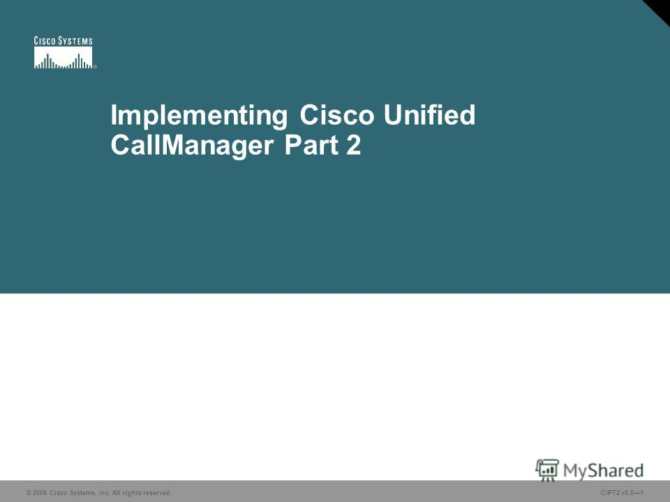 © 2006 Cisco Systems, Inc. All rights reserved.CIPT2 v5.01 Implementing Cisco Unified CallManager Part 2
