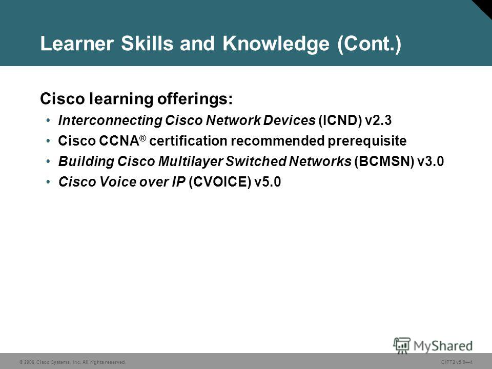 © 2006 Cisco Systems, Inc. All rights reserved.CIPT2 v5.04 Learner Skills and Knowledge (Cont.) Cisco learning offerings: Interconnecting Cisco Network Devices (ICND) v2.3 Cisco CCNA ® certification recommended prerequisite Building Cisco Multilayer
