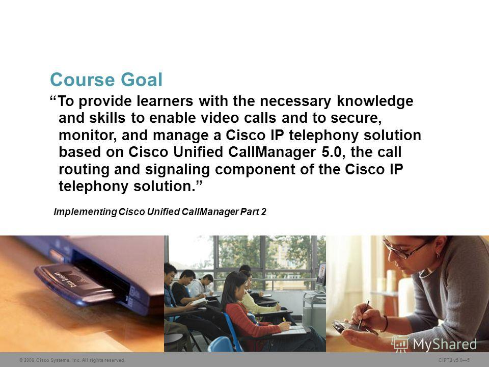 © 2006 Cisco Systems, Inc. All rights reserved.CIPT2 v5.05 To provide learners with the necessary knowledge and skills to enable video calls and to secure, monitor, and manage a Cisco IP telephony solution based on Cisco Unified CallManager 5.0, the