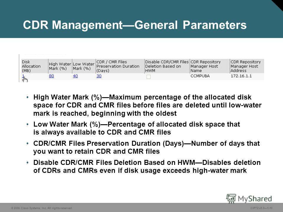 © 2006 Cisco Systems, Inc. All rights reserved.CIPT2 v5.01-10 CDR ManagementGeneral Parameters High Water Mark (%)Maximum percentage of the allocated disk space for CDR and CMR files before files are deleted until low-water mark is reached, beginning