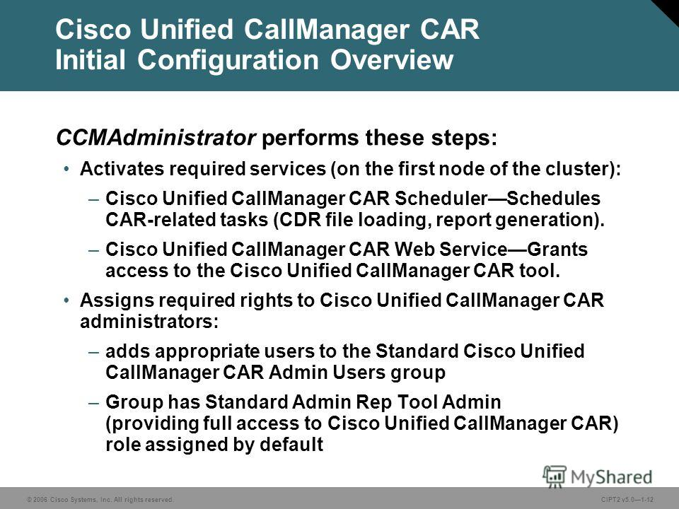 © 2006 Cisco Systems, Inc. All rights reserved.CIPT2 v5.01-12 Cisco Unified CallManager CAR Initial Configuration Overview CCMAdministrator performs these steps: Activates required services (on the first node of the cluster): –Cisco Unified CallManag