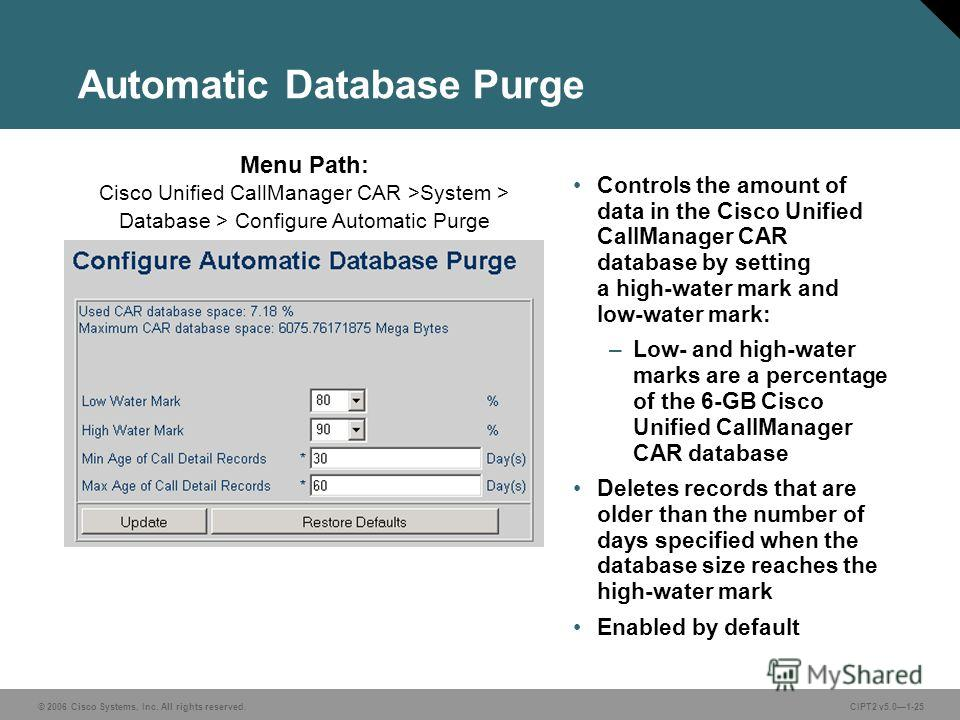 © 2006 Cisco Systems, Inc. All rights reserved.CIPT2 v5.01-25 Automatic Database Purge Controls the amount of data in the Cisco Unified CallManager CAR database by setting a high-water mark and low-water mark: –Low- and high-water marks are a percent