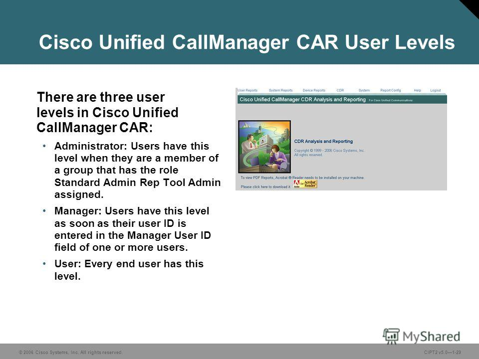 © 2006 Cisco Systems, Inc. All rights reserved.CIPT2 v5.01-29 Cisco Unified CallManager CAR User Levels There are three user levels in Cisco Unified CallManager CAR: Administrator: Users have this level when they are a member of a group that has the