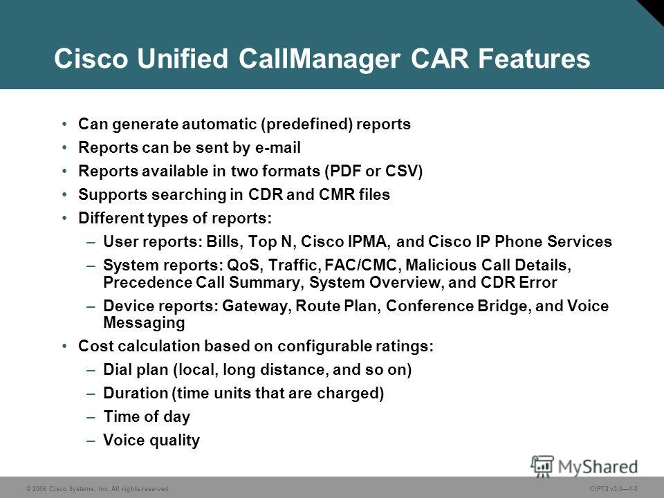 © 2006 Cisco Systems, Inc. All rights reserved.CIPT2 v5.01-5 Cisco Unified CallManager CAR Features Can generate automatic (predefined) reports Reports can be sent by e-mail Reports available in two formats (PDF or CSV) Supports searching in CDR and