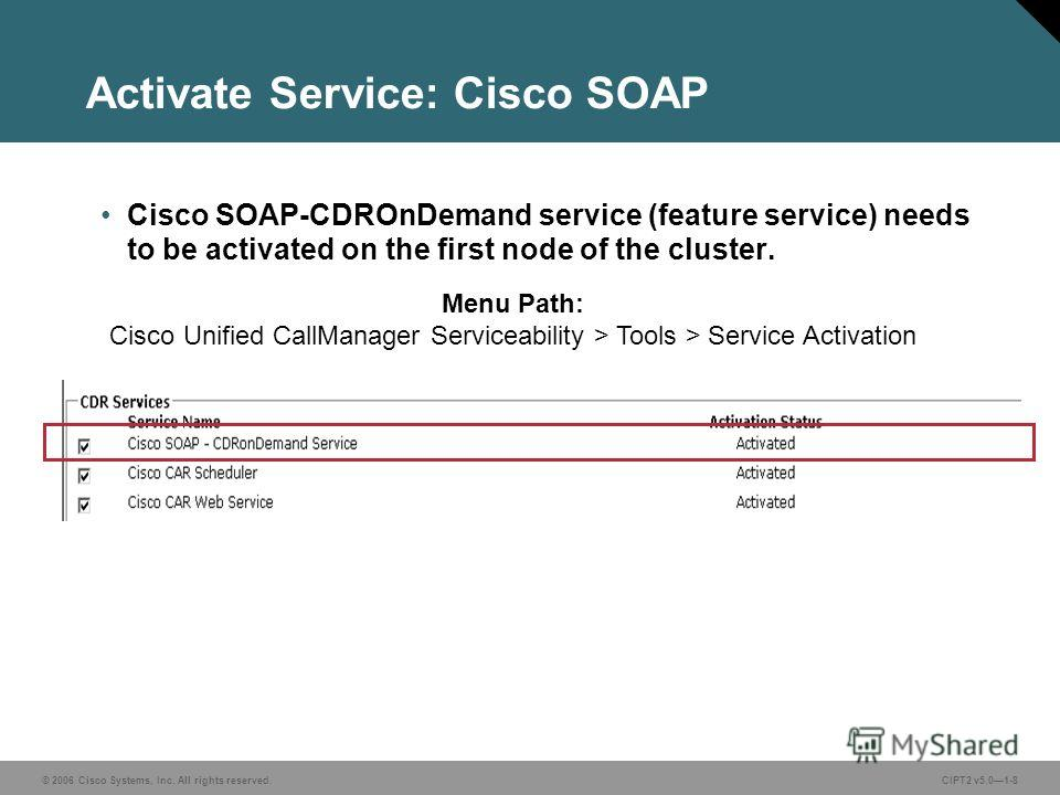 © 2006 Cisco Systems, Inc. All rights reserved.CIPT2 v5.01-8 Activate Service: Cisco SOAP Cisco SOAP-CDROnDemand service (feature service) needs to be activated on the first node of the cluster. Menu Path: Cisco Unified CallManager Serviceability > T