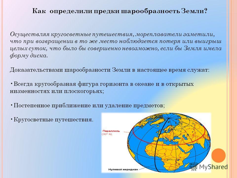 Как определили предки шарообразность Земли? Осуществляя кругосветные путешествия, мореплаватели заметили, что при возвращении в то же место наблюдается потеря или выигрыш целых суток, что было бы совершенно невозможно, если бы Земля имела форму диска