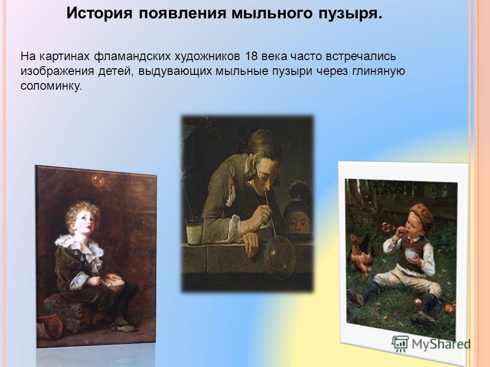 История появления мыльного пузыря. На картинах фламандских художников 18 века часто встречались изображения детей, выдувающих мыльные пузыри через глиняную соломинку.