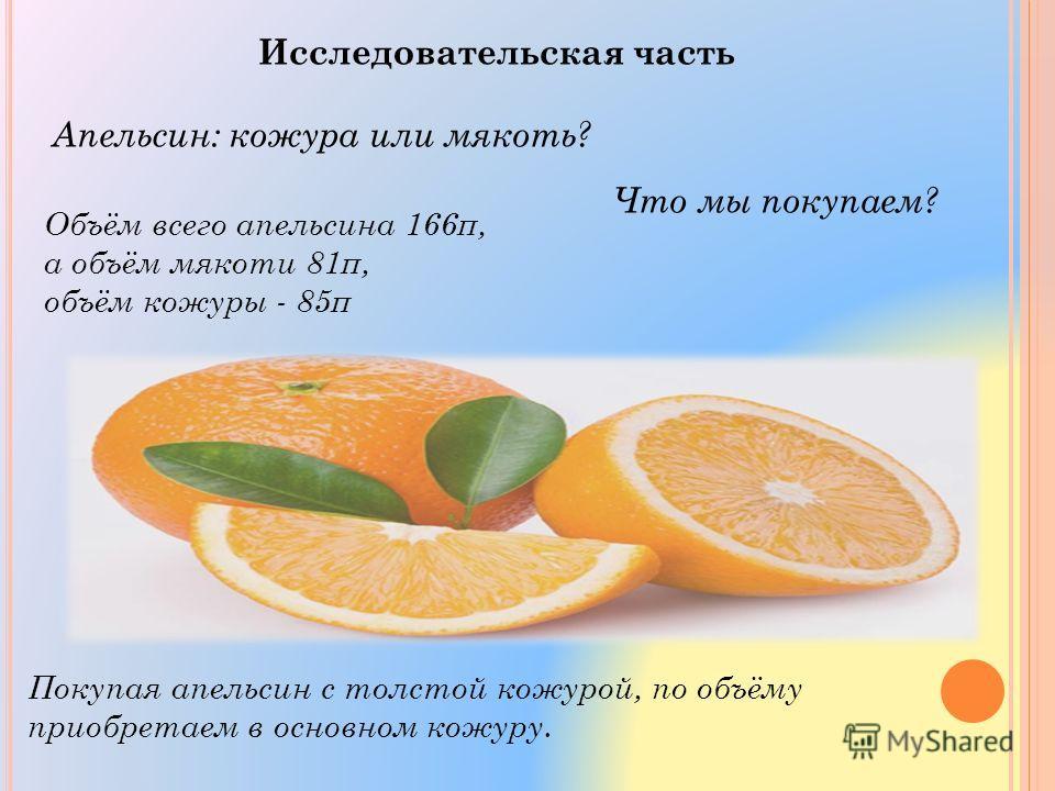 Исследовательская часть Апельсин: кожура или мякоть? Что мы покупаем? Объём всего апельсина 166π, а объём мякоти 81π, объём кожуры - 85π Покупая апельсин с толстой кожурой, по объёму приобретаем в основном кожуру.
