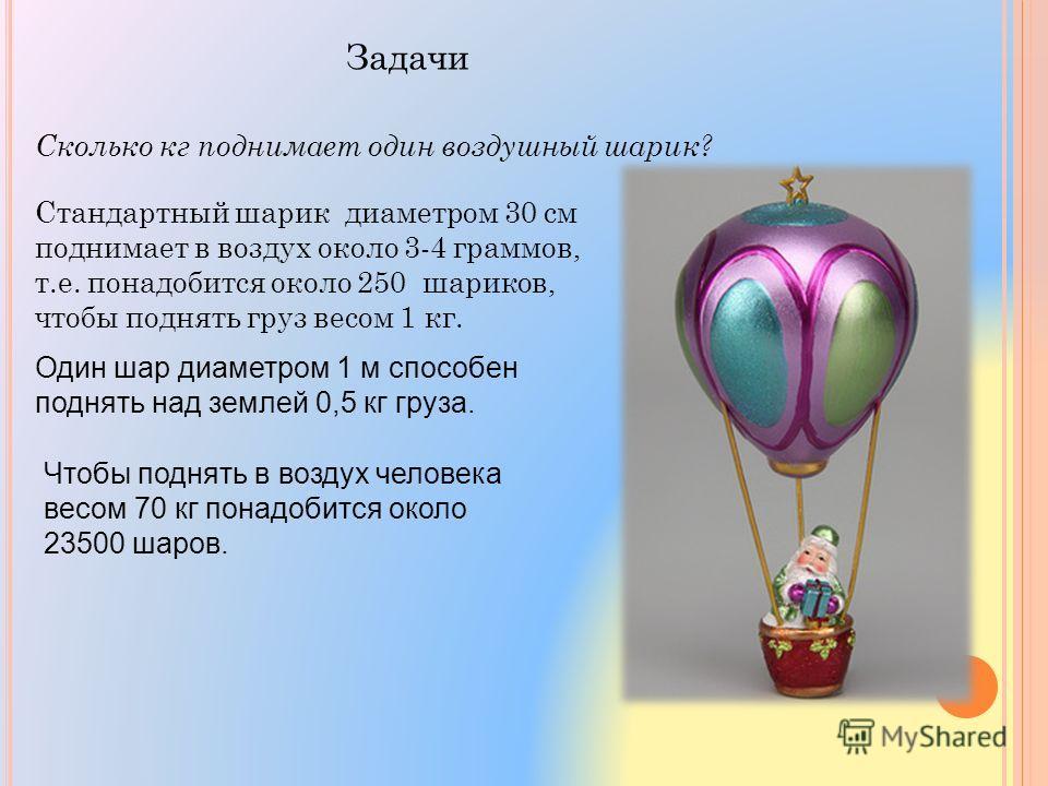 Задачи Сколько кг поднимает один воздушный шарик? Стандартный шарик диаметром 30 см поднимает в воздух около 3-4 граммов, т.е. понадобится около 250 шариков, чтобы поднять груз весом 1 кг. Один шар диаметром 1 м способен поднять над землей 0,5 кг гру