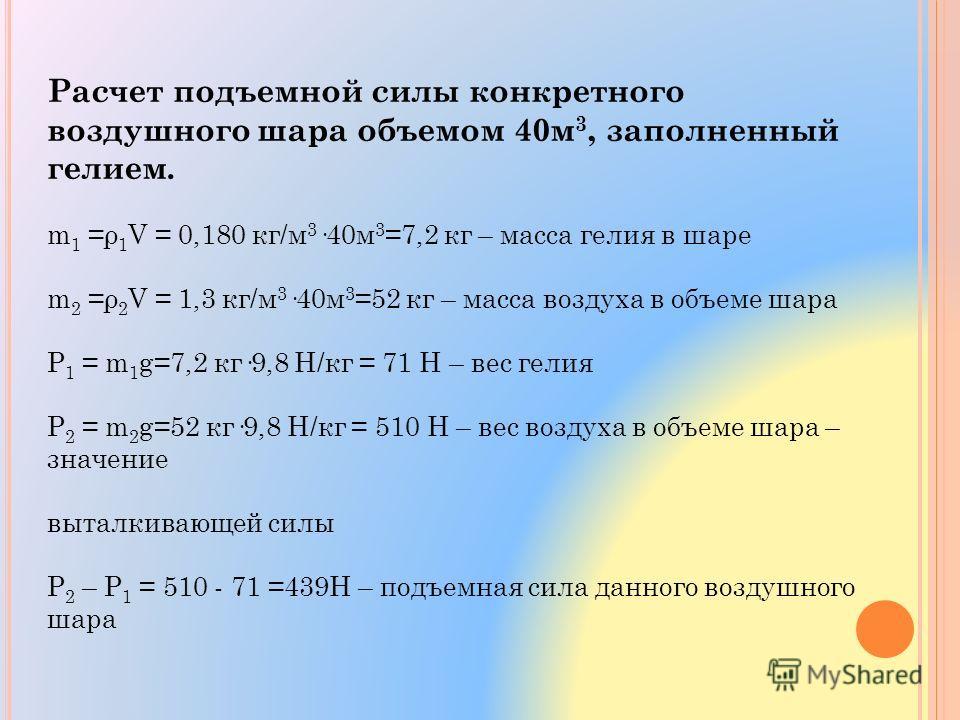 Расчет подъемной силы конкретного воздушного шара объемом 40 м 3, заполненный гелием. m 1 =ρ 1 V = 0,180 кг/м 3 ·40 м 3 =7,2 кг – масса гелия в шаре m 2 =ρ 2 V = 1,3 кг/м 3 ·40 м 3 =52 кг – масса воздуха в объеме шара Р 1 = m 1 g=7,2 кг·9,8 Н/кг = 71