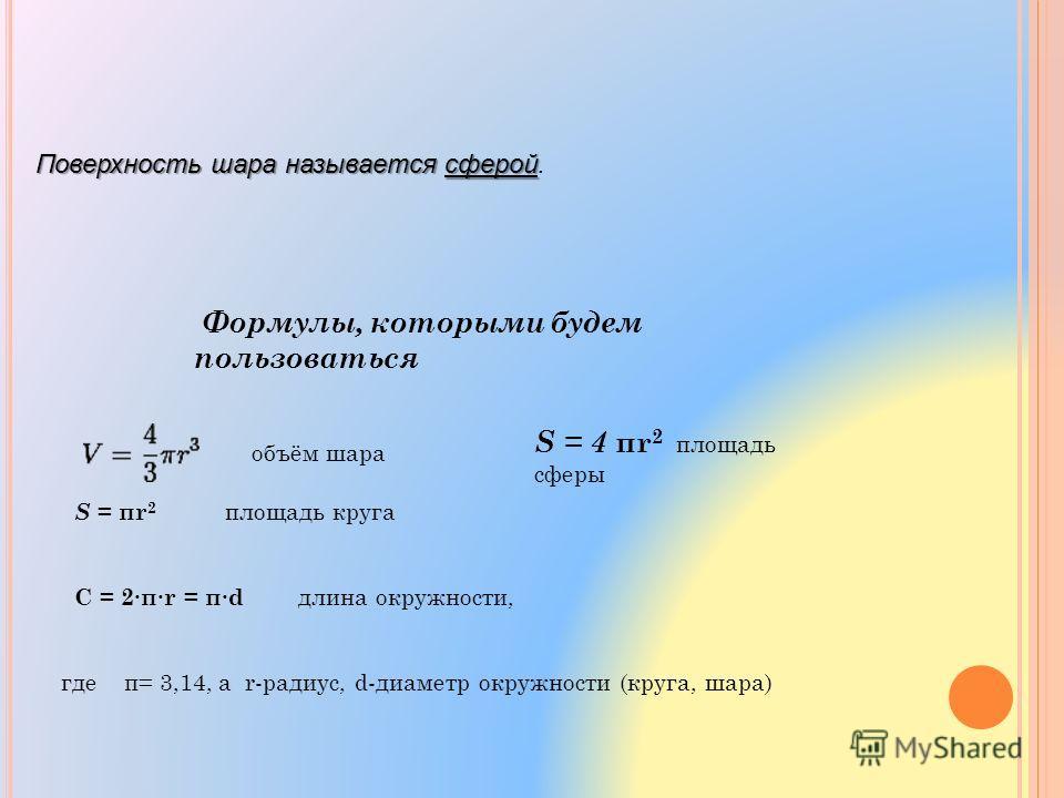 Поверхность шара называется сферой Поверхность шара называется сферой. Формулы, которыми будем пользоваться S = πr 2 площадь круга C = 2πr = πd длина окружности, где π= 3,14, а r-радиус, d-диаметр окружности (круга, шара) объём шара S = 4 πr 2 площад
