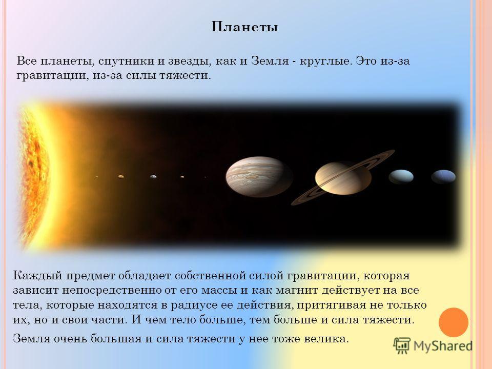 Планеты Все планеты, спутники и звезды, как и Земля - круглые. Это из-за гравитации, из-за силы тяжести. Каждый предмет обладает собственной силой гравитации, которая зависит непосредственно от его массы и как магнит действует на все тела, которые на
