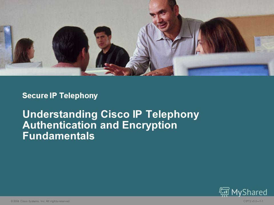 © 2006 Cisco Systems, Inc. All rights reserved.CIPT2 v5.01-1 Secure IP Telephony Understanding Cisco IP Telephony Authentication and Encryption Fundamentals